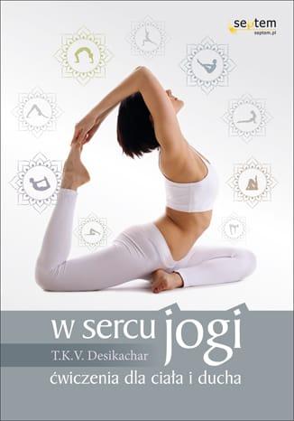 """""""W sercu jogi. Ćwiczenia dla ciała i ducha""""  – recenzja"""