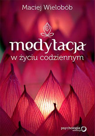 """Kilka pytań do Macieja Wieloboba o jego książkę """"Medytacja w życiu codziennym"""""""